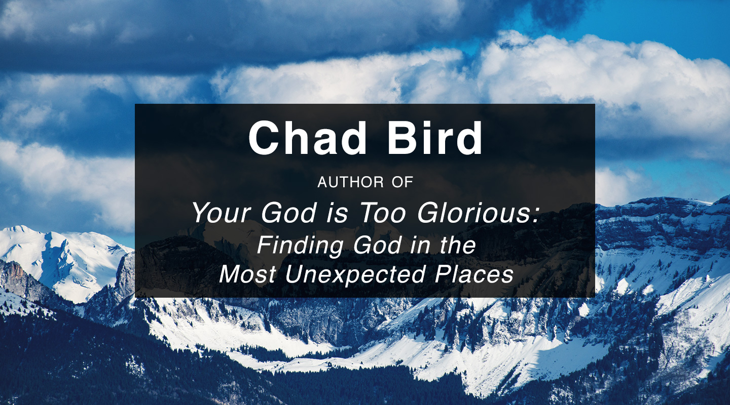 Your God Is Too Glorious – Chad Bird