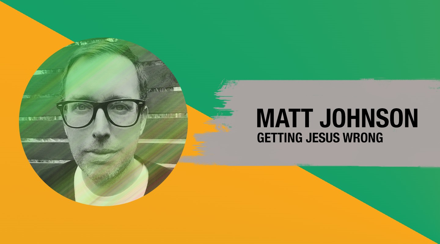 Getting Jesus Wrong – Matt Johnson (Re-Air)