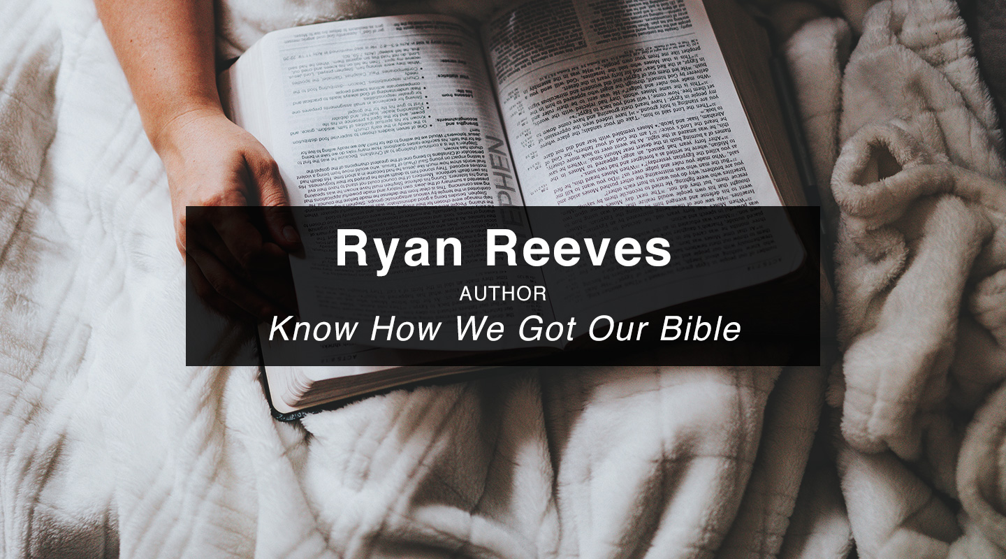 Know How We Got Our Bible – Dr. Ryan Reeves (Re-Air)