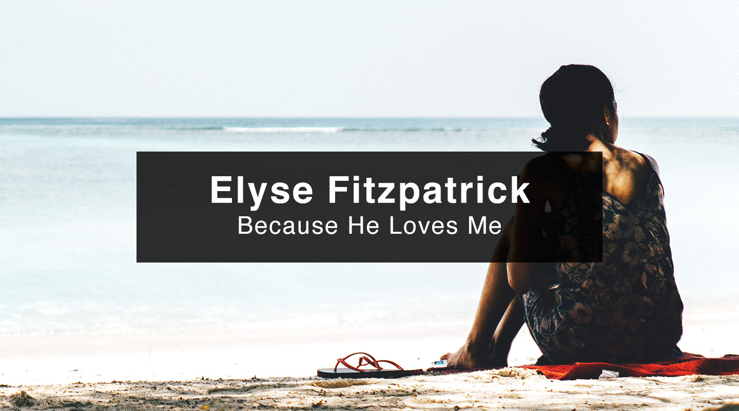 Elyse Fitzpatrick – Because He Loves Me