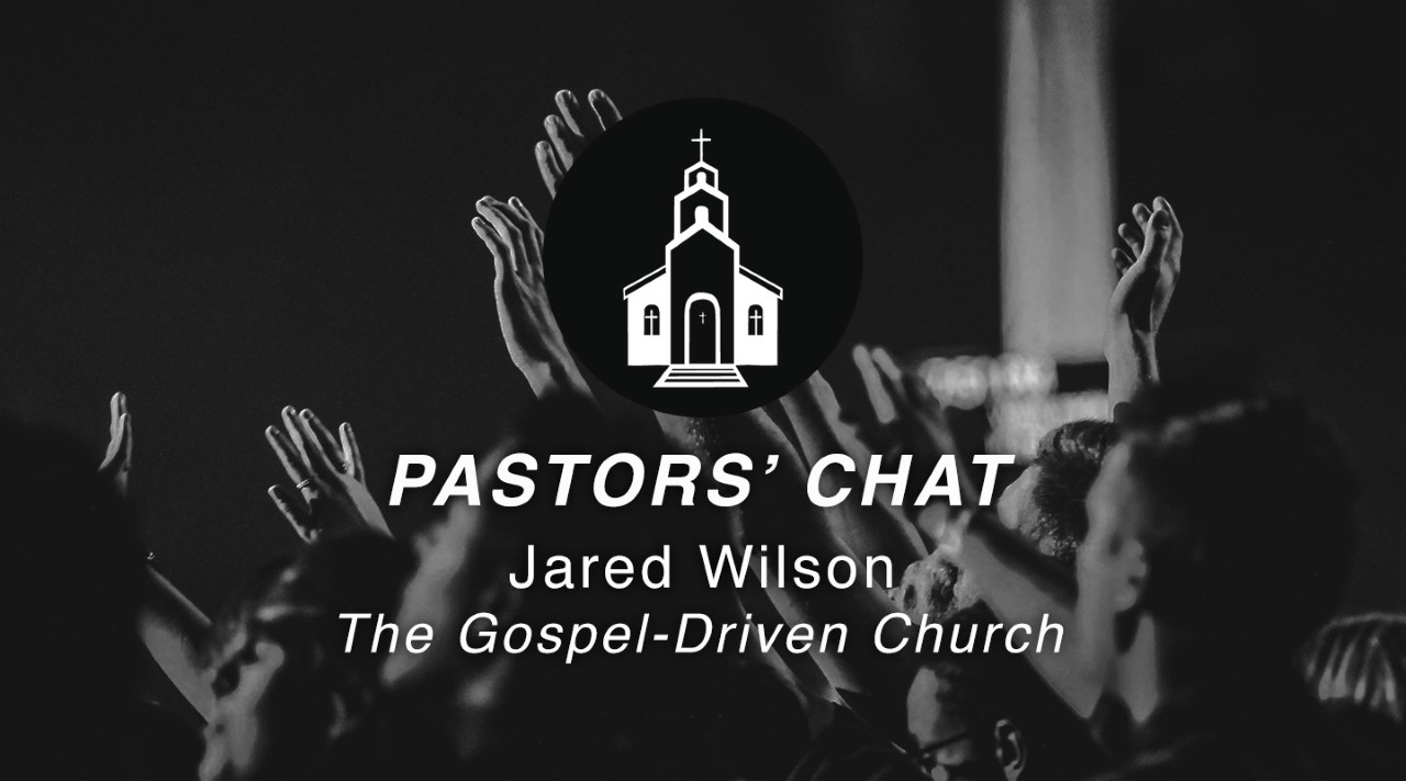 Dr. Jared Wilson | The Gospel-Driven Church | Pastors' Chat
