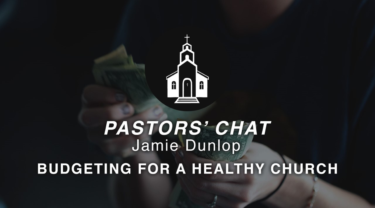 Jamie Dunlop | Budgeting For a Healthy Church | Pastors' Chat